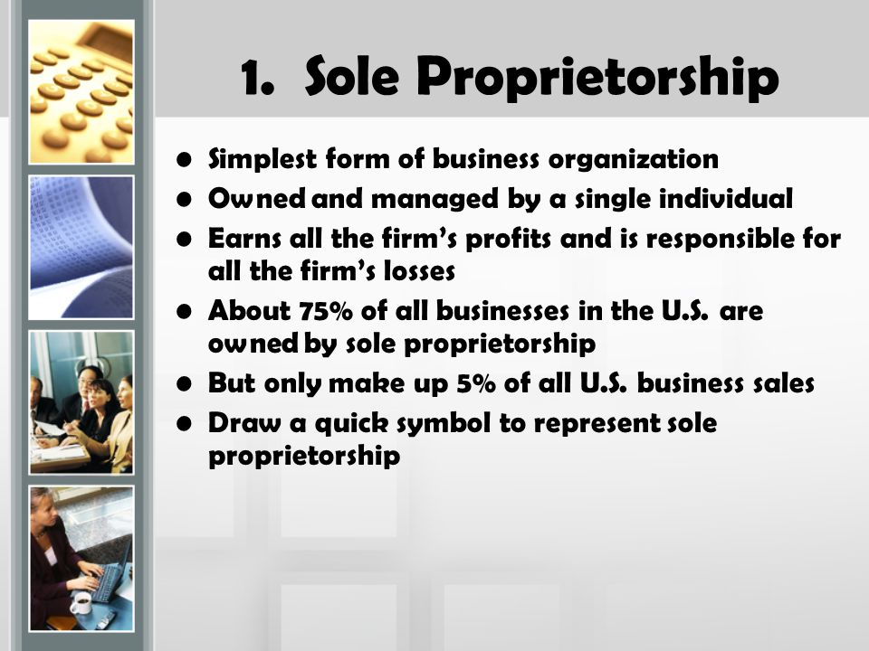 1. Sole Proprietorship Simplest form of business organization Owned and managed by a single individual Earns all the firm's profits and is responsible