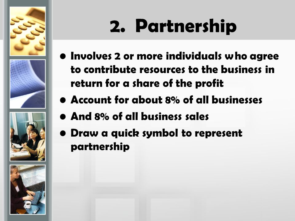 2. Partnership Involves 2 or more individuals who agree to contribute resources to the business in return for a share of the profit Account for about