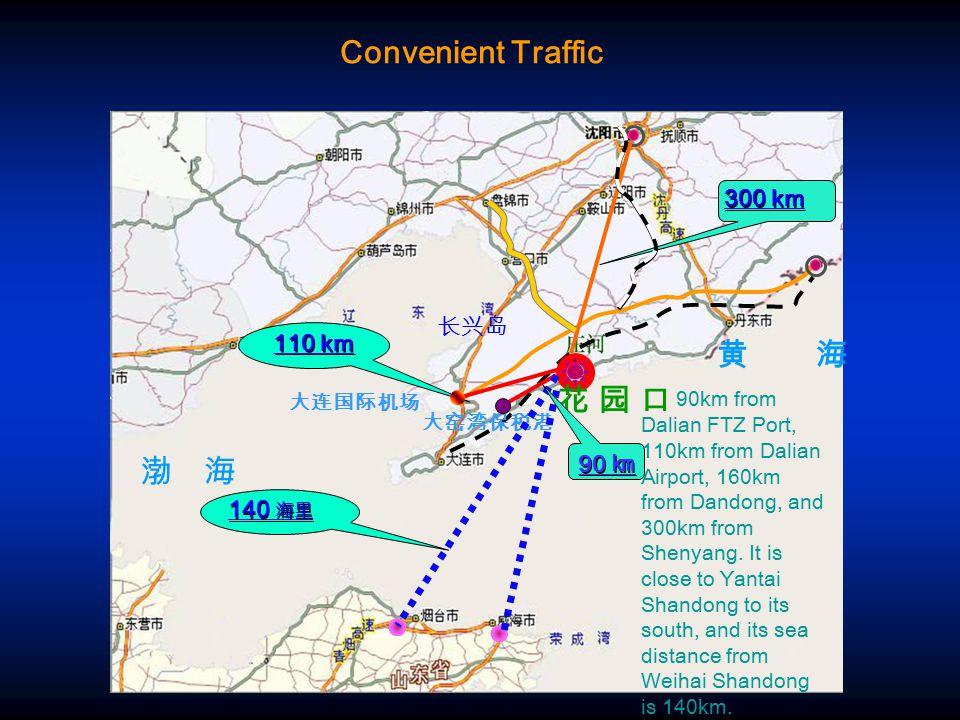 渤 海 黄 海 大窑湾保税港 110 km 300 km 大连国际机场 花 园 口花 园 口 90 ㎞ 140 海里 90km from Dalian FTZ Port, 110km from Dalian Airport, 160km from Dandong, and 300km from Shenyang.
