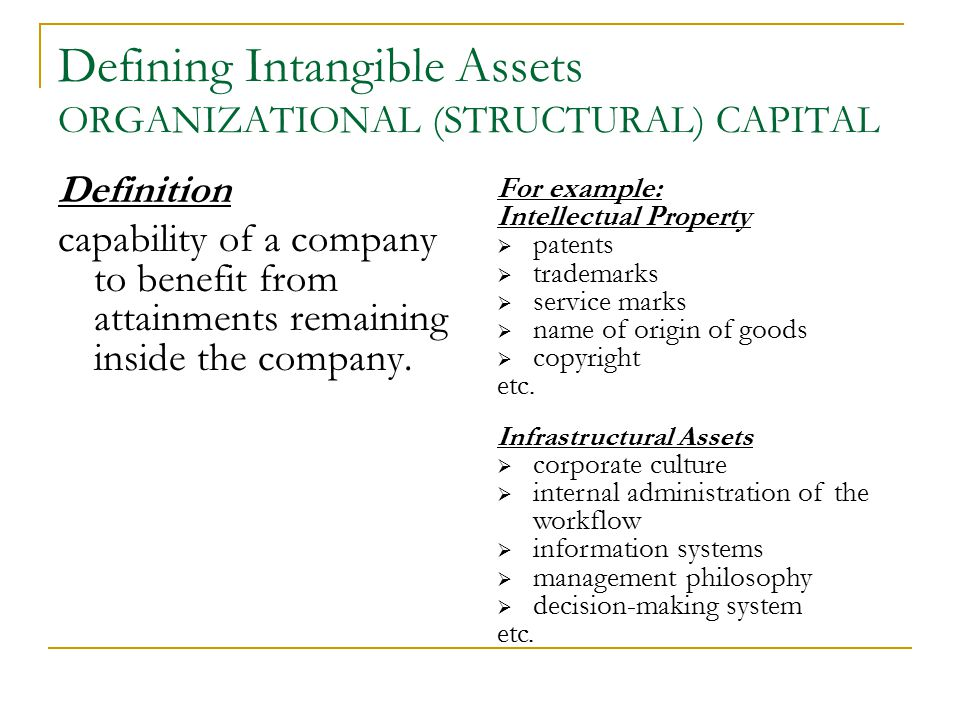Defining Intangible Assets ORGANIZATIONAL (STRUCTURAL) CAPITAL Definition capability of a company to benefit from attainments remaining inside the company.