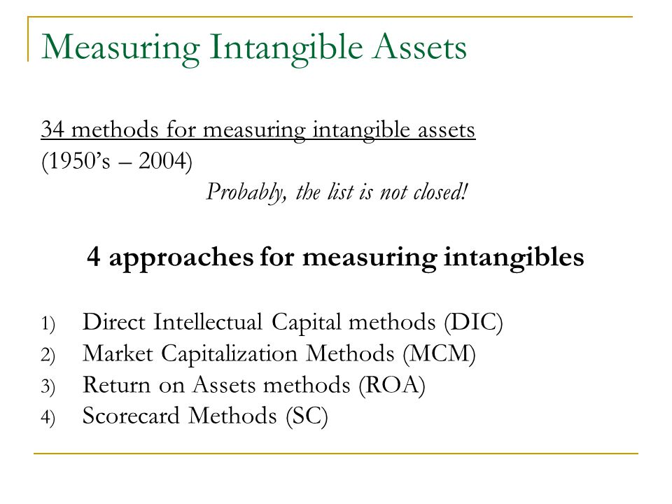 Measuring Intangible Assets 34 methods for measuring intangible assets (1950's – 2004) Probably, the list is not closed.