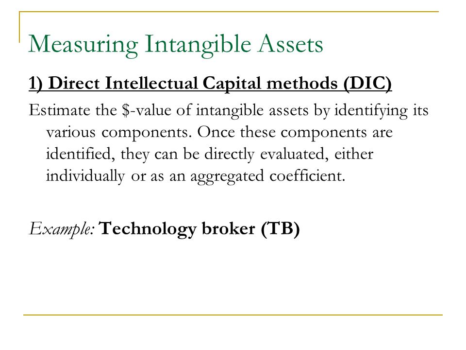 1) Direct Intellectual Capital methods (DIC) Estimate the $-value of intangible assets by identifying its various components.