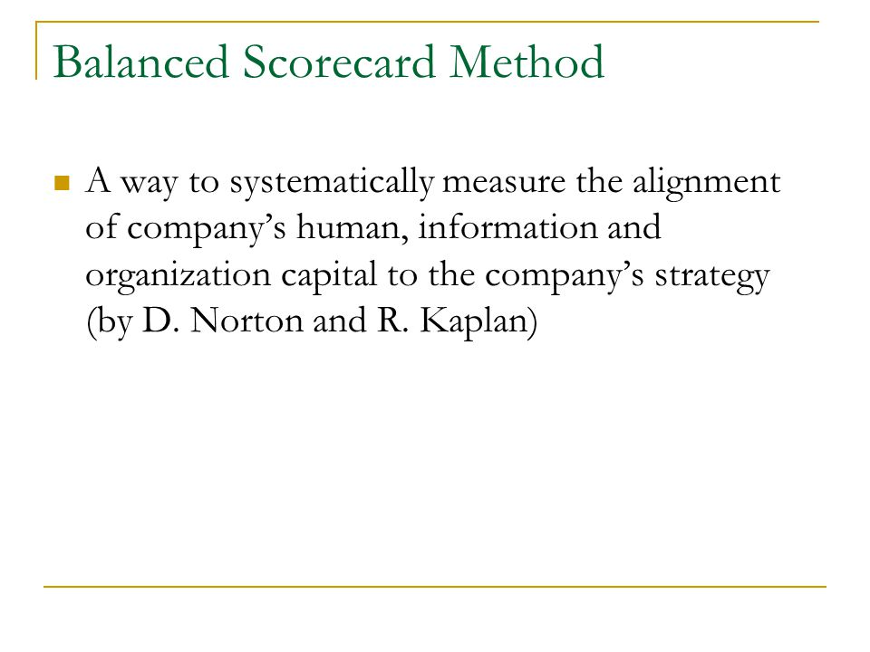 Balanced Scorecard Method A way to systematically measure the alignment of company's human, information and organization capital to the company's strategy (by D.