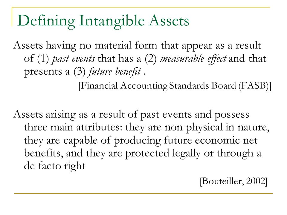 Defining Intangible Assets Assets having no material form that appear as a result of (1) past events that has a (2) measurable effect and that presents a (3) future benefit.