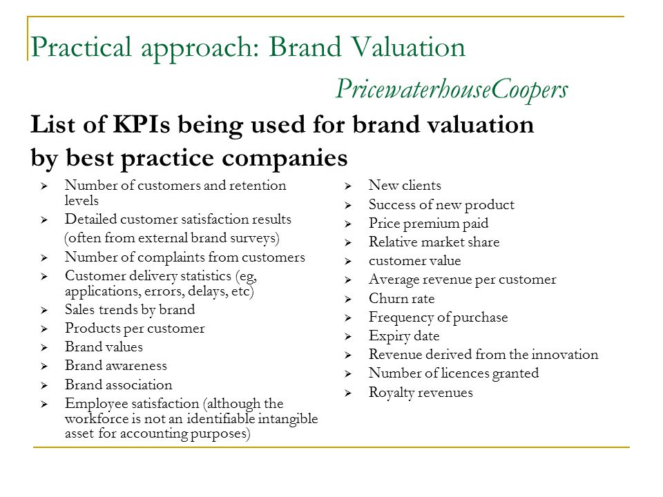 Practical approach: Brand Valuation PricewaterhouseCoopers List of KPIs being used for brand valuation by best practice companies  Number of customers and retention levels  Detailed customer satisfaction results (often from external brand surveys)  Number of complaints from customers  Customer delivery statistics (eg, applications, errors, delays, etc)  Sales trends by brand  Products per customer  Brand values  Brand awareness  Brand association  Employee satisfaction (although the workforce is not an identifiable intangible asset for accounting purposes)  New clients  Success of new product  Price premium paid  Relative market share  customer value  Average revenue per customer  Churn rate  Frequency of purchase  Expiry date  Revenue derived from the innovation  Number of licences granted  Royalty revenues