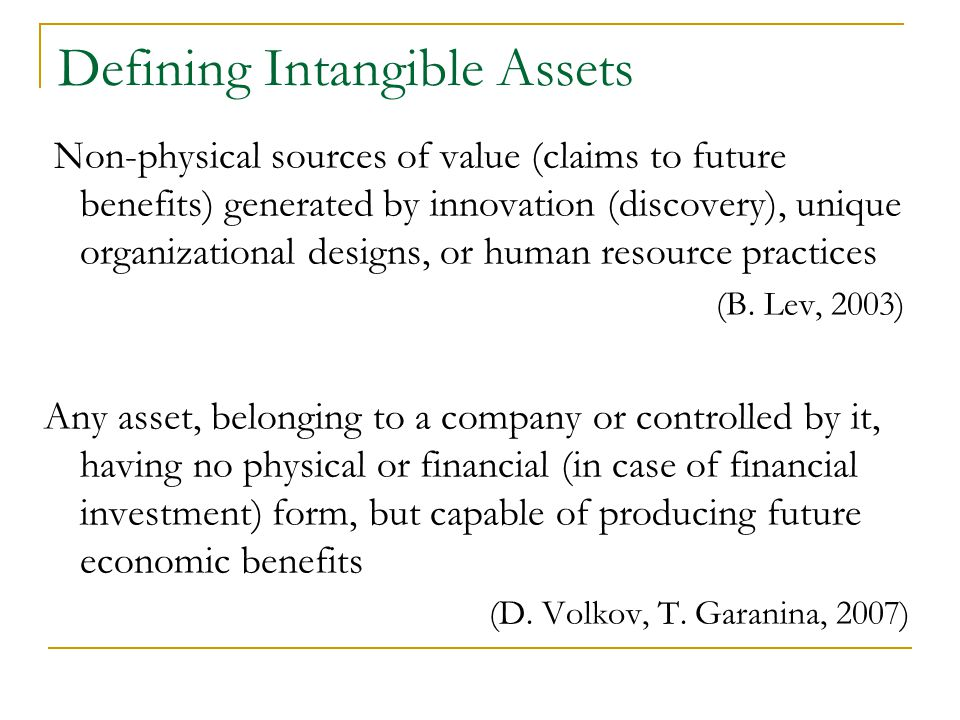 Defining Intangible Assets Non-physical sources of value (claims to future benefits) generated by innovation (discovery), unique organizational designs, or human resource practices (B.