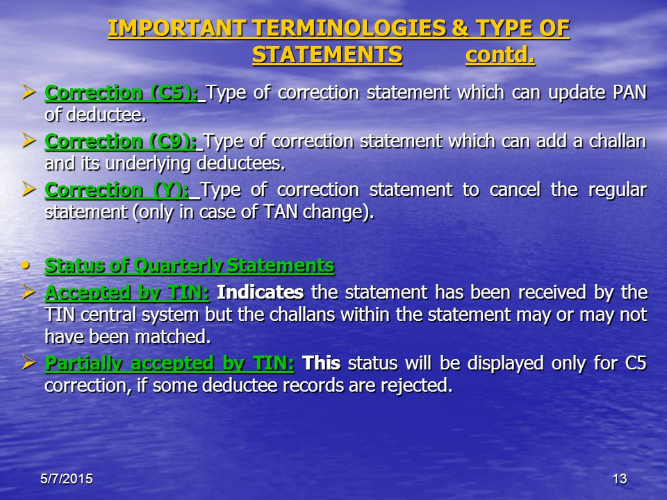 5/7/201513 IMPORTANT TERMINOLOGIES & TYPE OF STATEMENTS contd.  Correction (C5): Type of correction statement which can update PAN of deductee.  Cor