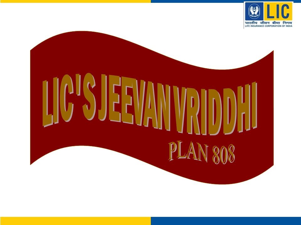 LIC's Jeevan Vriddhi – 808 Highlights  Excellent Guaranteed Returns at Maturity  Ideal combination of Insurance and Returns.