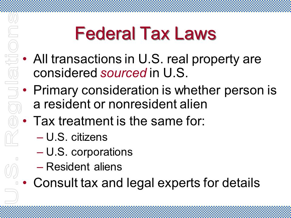 Federal Tax Laws All transactions in U.S. real property are considered sourced in U.S. Primary consideration is whether person is a resident or nonres