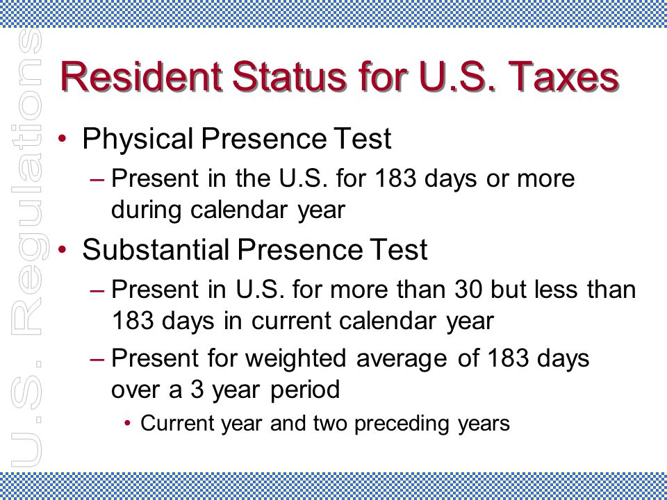 Resident Status for U.S. Taxes Physical Presence Test –Present in the U.S. for 183 days or more during calendar year Substantial Presence Test –Presen