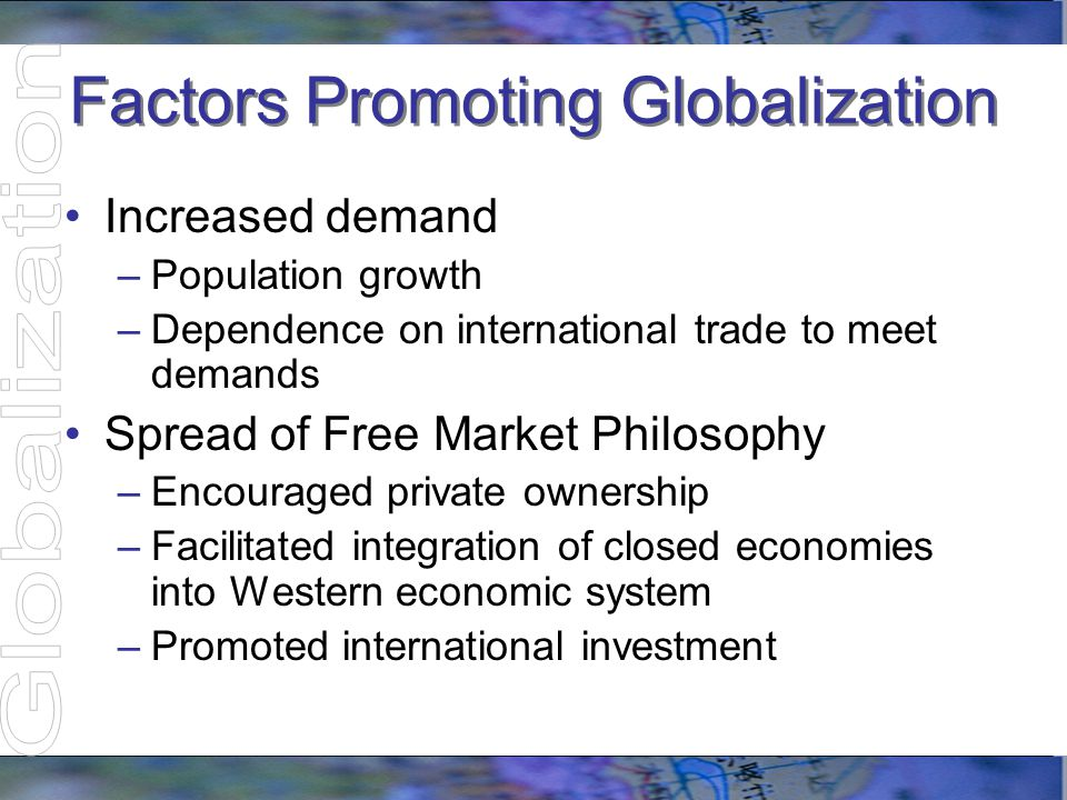 Factors Promoting Globalization Increased demand –Population growth –Dependence on international trade to meet demands Spread of Free Market Philosoph