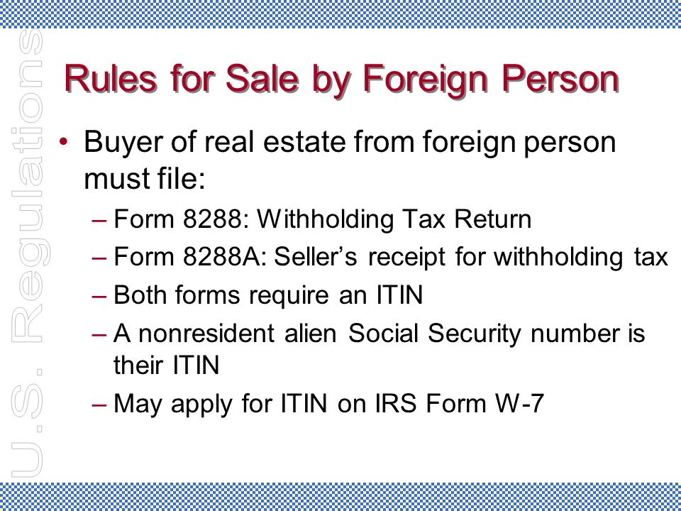 Rules for Sale by Foreign Person Buyer of real estate from foreign person must file: –Form 8288: Withholding Tax Return –Form 8288A: Seller's receipt