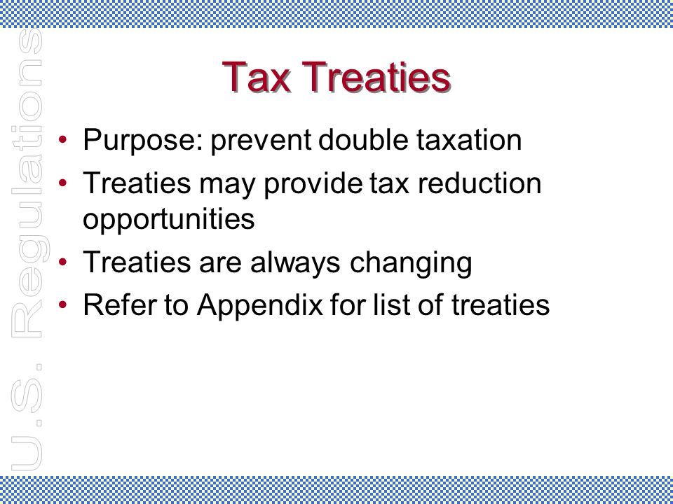 Tax Treaties Purpose: prevent double taxation Treaties may provide tax reduction opportunities Treaties are always changing Refer to Appendix for list