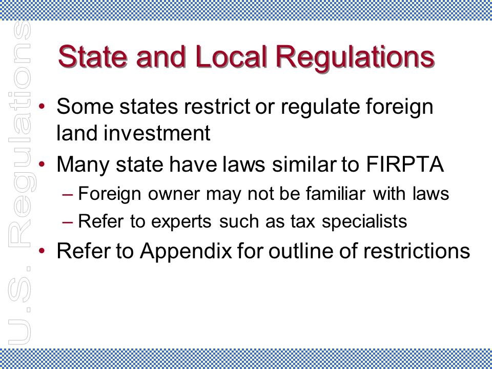 State and Local Regulations Some states restrict or regulate foreign land investment Many state have laws similar to FIRPTA –Foreign owner may not be