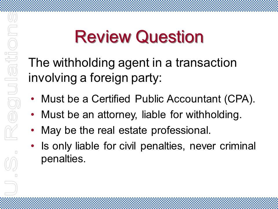 Review Question Must be a Certified Public Accountant (CPA). Must be an attorney, liable for withholding. May be the real estate professional. Is only