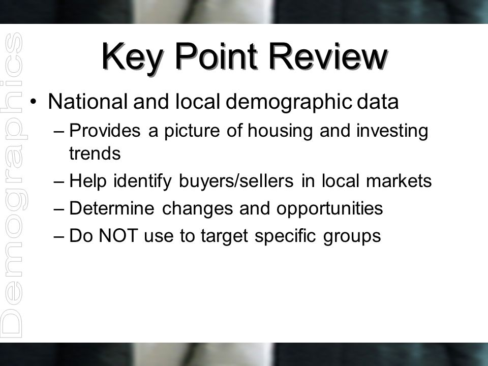 Key Point Review National and local demographic data –Provides a picture of housing and investing trends –Help identify buyers/sellers in local market