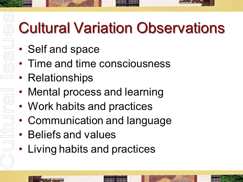 Cultural Variation Observations Self and space Time and time consciousness Relationships Mental process and learning Work habits and practices Communi