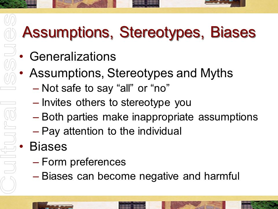 "Assumptions, Stereotypes, Biases Generalizations Assumptions, Stereotypes and Myths –Not safe to say ""all"" or ""no"" –Invites others to stereotype you –"