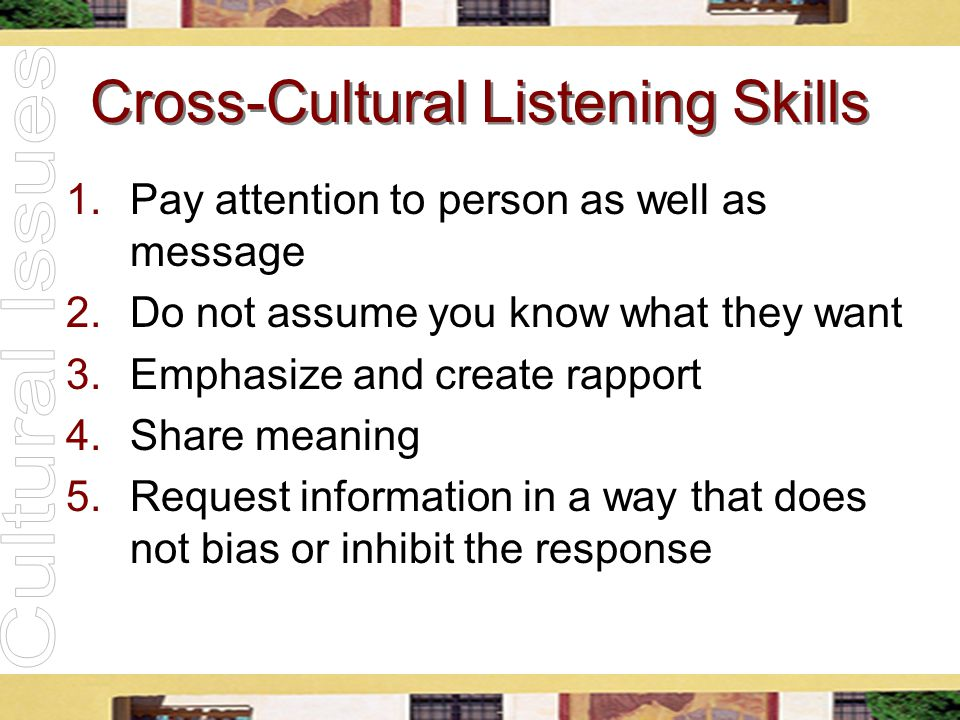 Cross-Cultural Listening Skills 1.Pay attention to person as well as message 2.Do not assume you know what they want 3.Emphasize and create rapport 4.