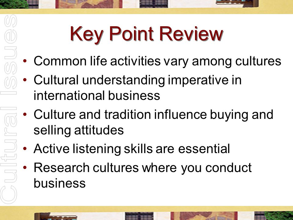 Key Point Review Common life activities vary among cultures Cultural understanding imperative in international business Culture and tradition influenc