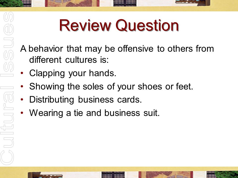 Review Question A behavior that may be offensive to others from different cultures is: Clapping your hands. Showing the soles of your shoes or feet. D