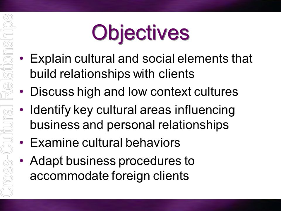 Objectives Explain cultural and social elements that build relationships with clients Discuss high and low context cultures Identify key cultural area