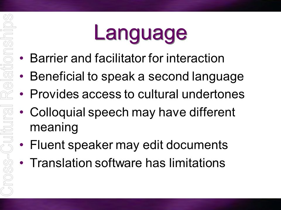 Language Barrier and facilitator for interaction Beneficial to speak a second language Provides access to cultural undertones Colloquial speech may ha