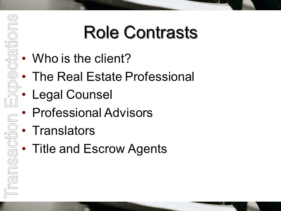 Role Contrasts Who is the client? The Real Estate Professional Legal Counsel Professional Advisors Translators Title and Escrow Agents