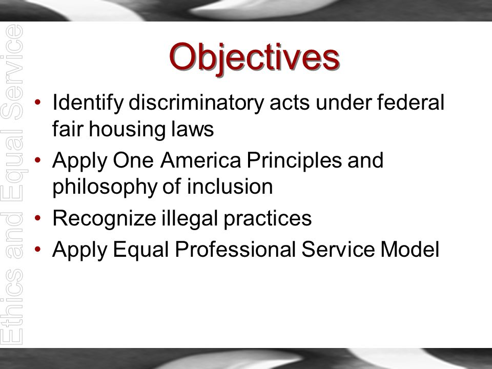 Objectives Identify discriminatory acts under federal fair housing laws Apply One America Principles and philosophy of inclusion Recognize illegal pra