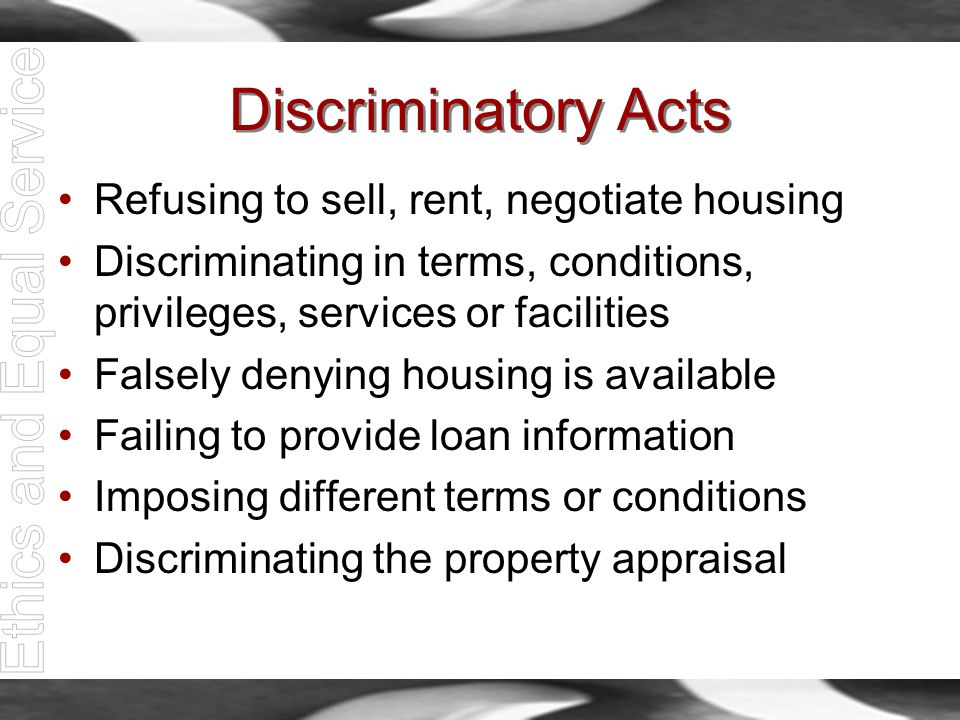 Discriminatory Acts Refusing to sell, rent, negotiate housing Discriminating in terms, conditions, privileges, services or facilities Falsely denying