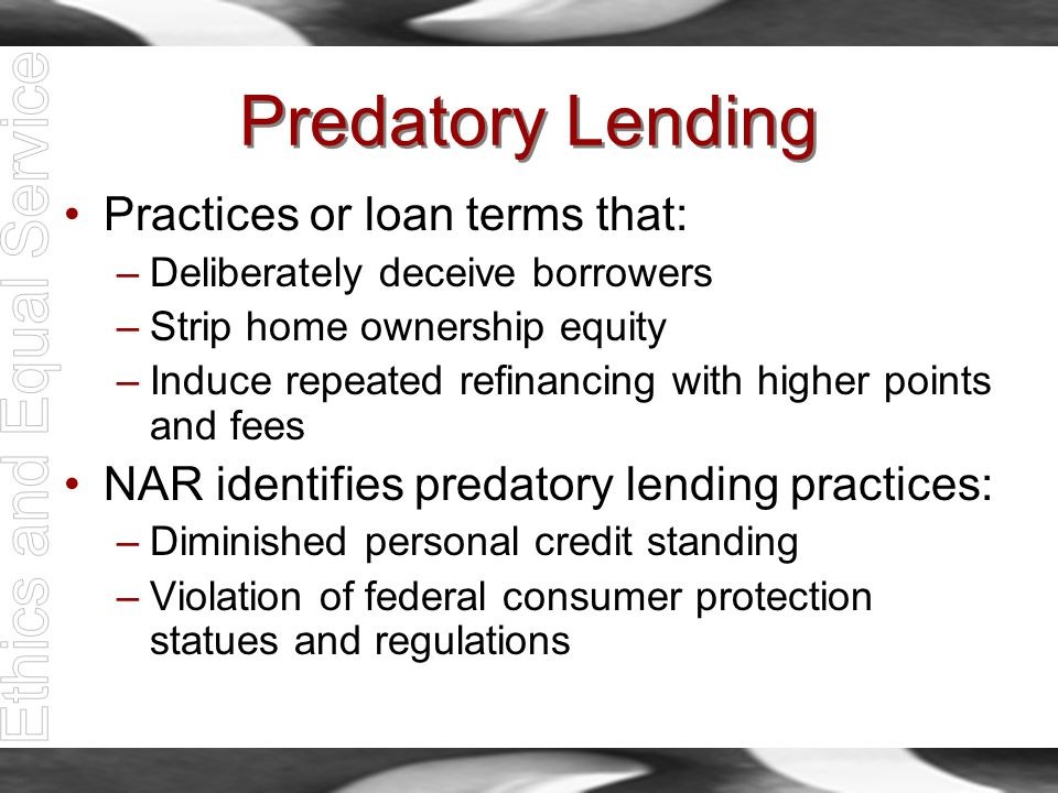 Predatory Lending Practices or loan terms that: –Deliberately deceive borrowers –Strip home ownership equity –Induce repeated refinancing with higher