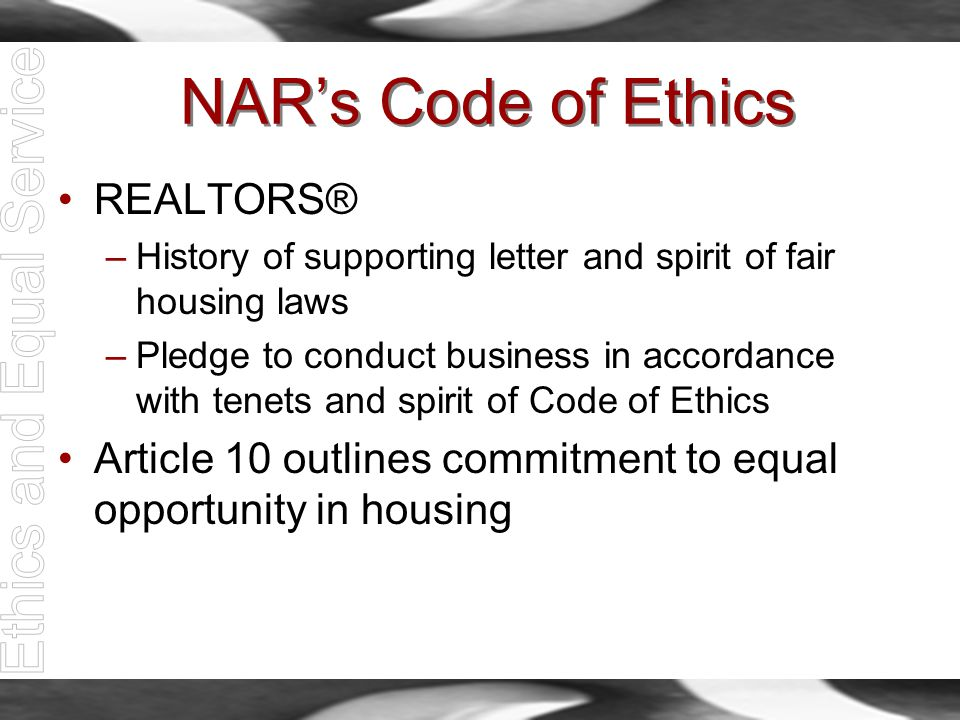 NAR's Code of Ethics REALTORS® –History of supporting letter and spirit of fair housing laws –Pledge to conduct business in accordance with tenets and