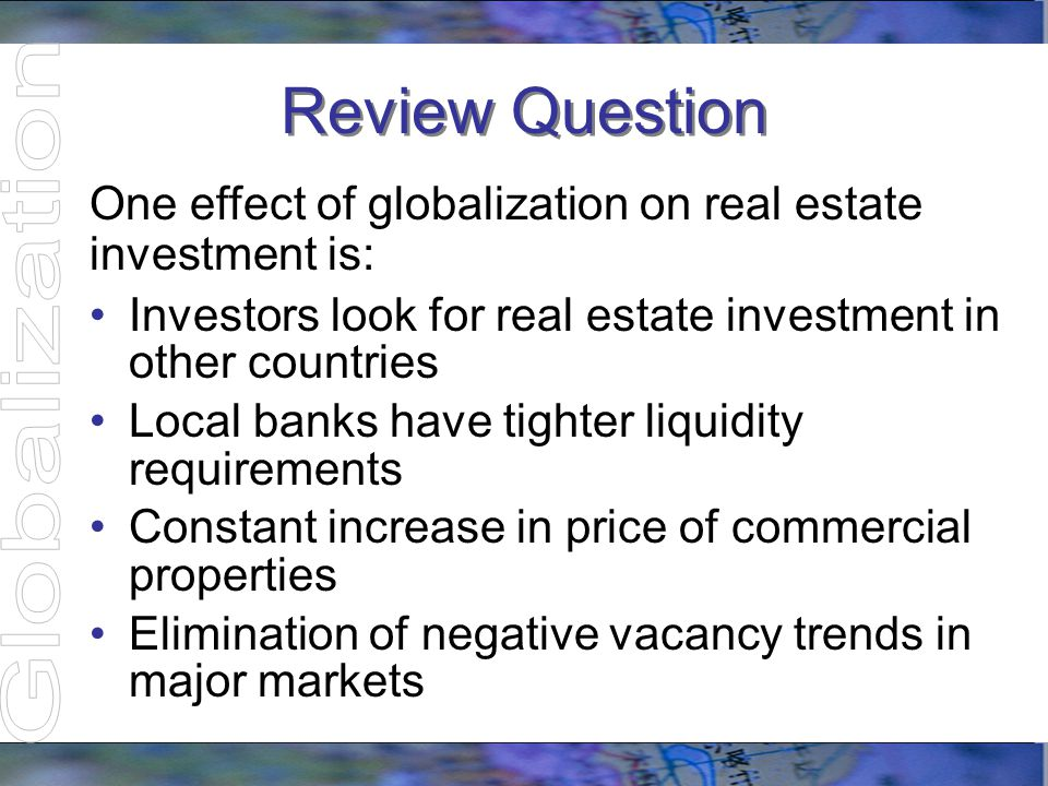 Review Question One effect of globalization on real estate investment is: Investors look for real estate investment in other countries Local banks hav