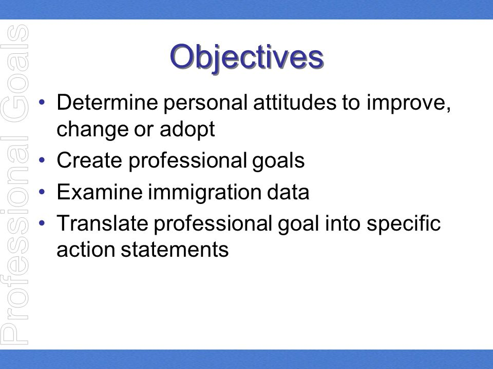 Objectives Determine personal attitudes to improve, change or adopt Create professional goals Examine immigration data Translate professional goal int