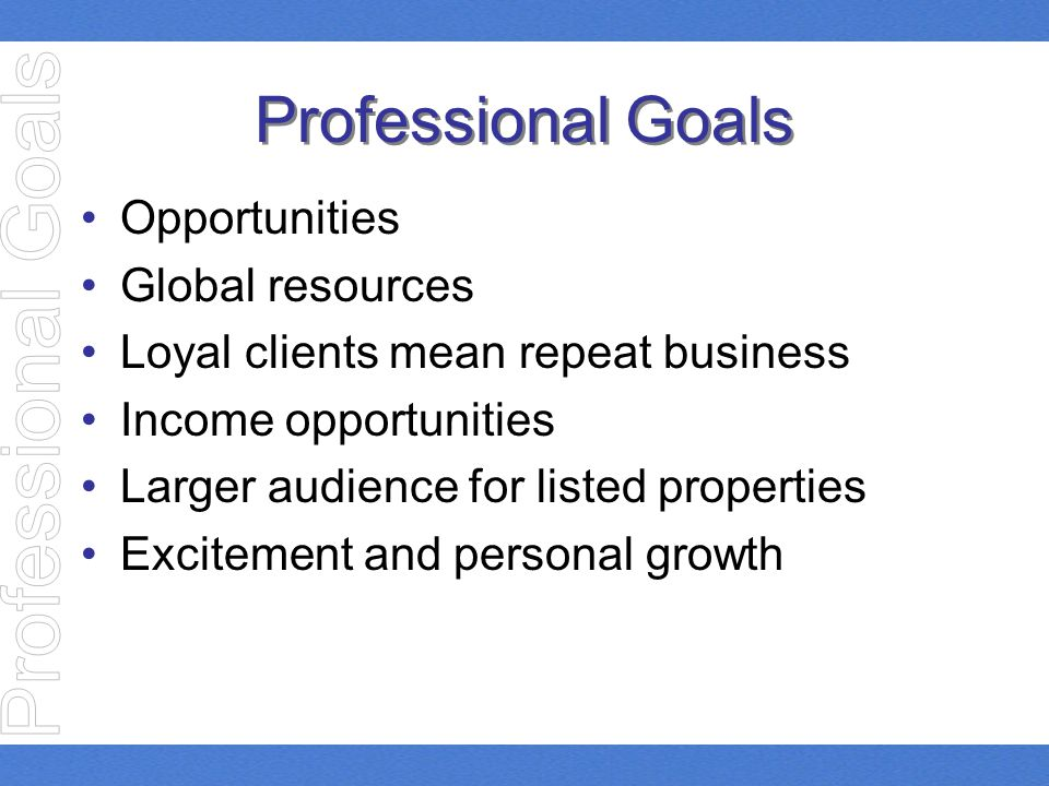Professional Goals Opportunities Global resources Loyal clients mean repeat business Income opportunities Larger audience for listed properties Excite