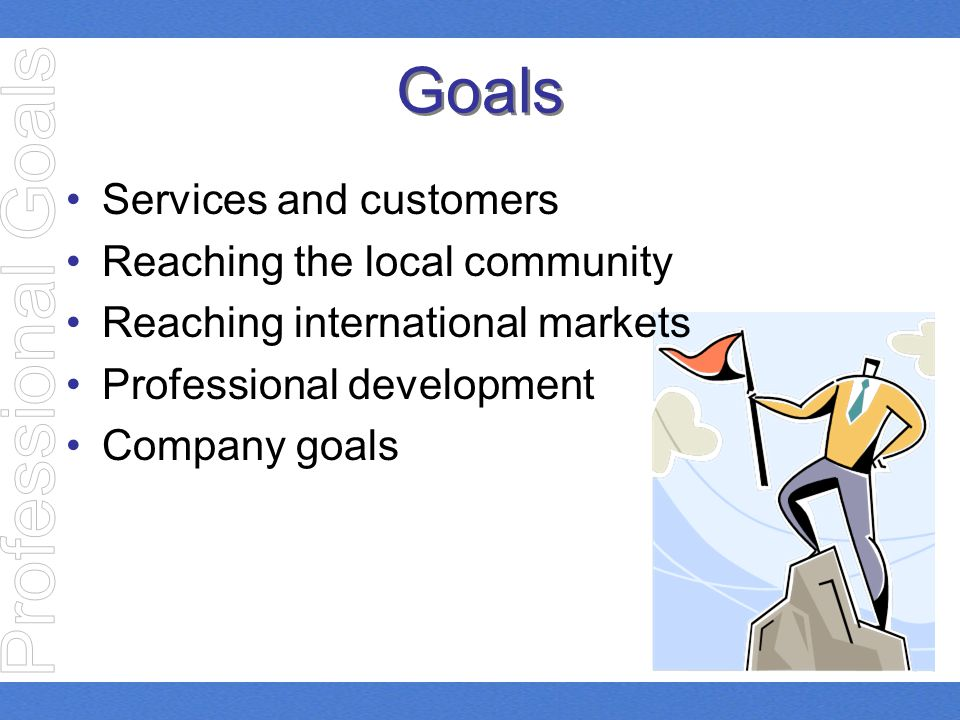 Goals Services and customers Reaching the local community Reaching international markets Professional development Company goals
