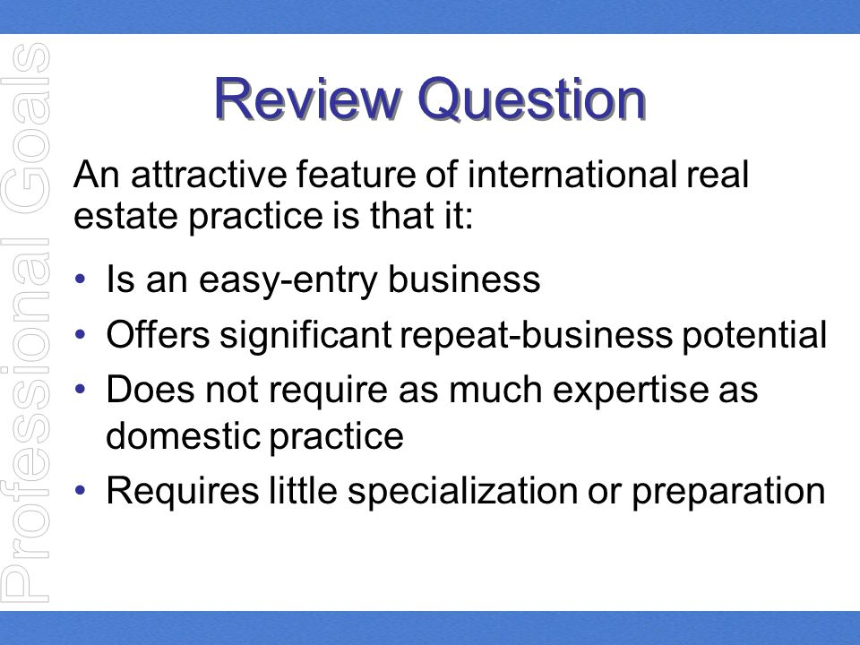 Review Question An attractive feature of international real estate practice is that it: Is an easy-entry business Offers significant repeat-business p