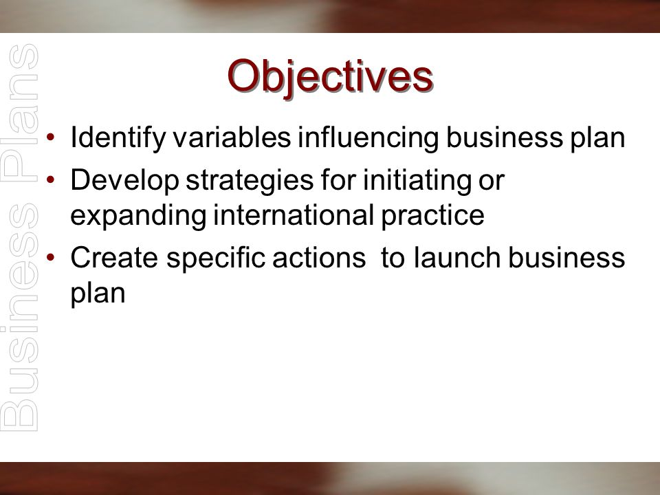 Objectives Identify variables influencing business plan Develop strategies for initiating or expanding international practice Create specific actions