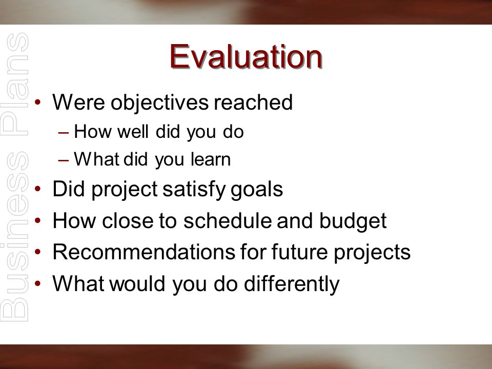 Evaluation Were objectives reached –How well did you do –What did you learn Did project satisfy goals How close to schedule and budget Recommendations