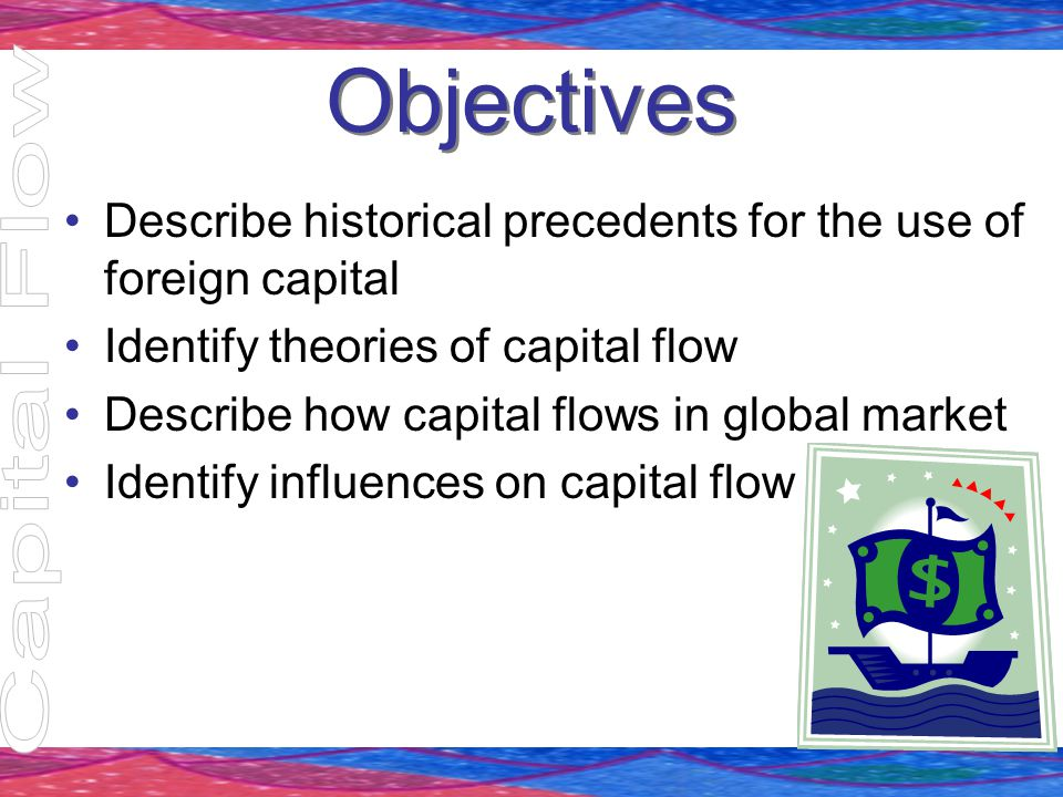 Objectives Describe historical precedents for the use of foreign capital Identify theories of capital flow Describe how capital flows in global market