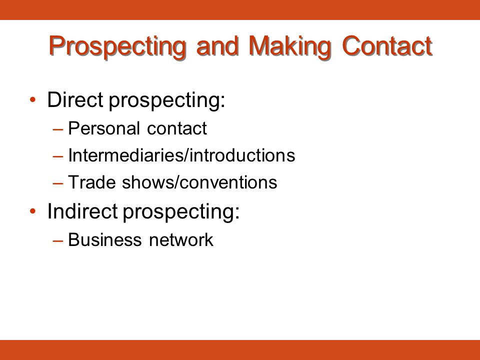 Prospecting and Making Contact Direct prospecting: –Personal contact –Intermediaries/introductions –Trade shows/conventions Indirect prospecting: –Bus