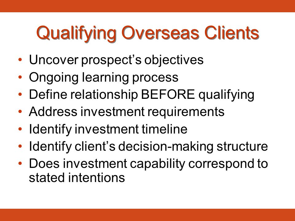 Qualifying Overseas Clients Uncover prospect's objectives Ongoing learning process Define relationship BEFORE qualifying Address investment requiremen