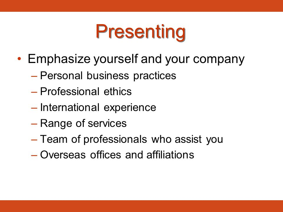 Presenting Emphasize yourself and your company –Personal business practices –Professional ethics –International experience –Range of services –Team of