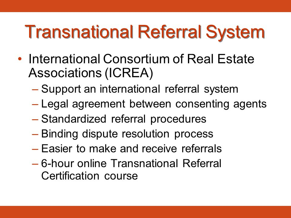 Transnational Referral System International Consortium of Real Estate Associations (ICREA) –Support an international referral system –Legal agreement