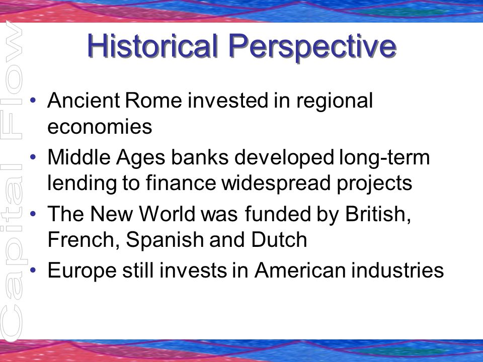 Historical Perspective Ancient Rome invested in regional economies Middle Ages banks developed long-term lending to finance widespread projects The Ne