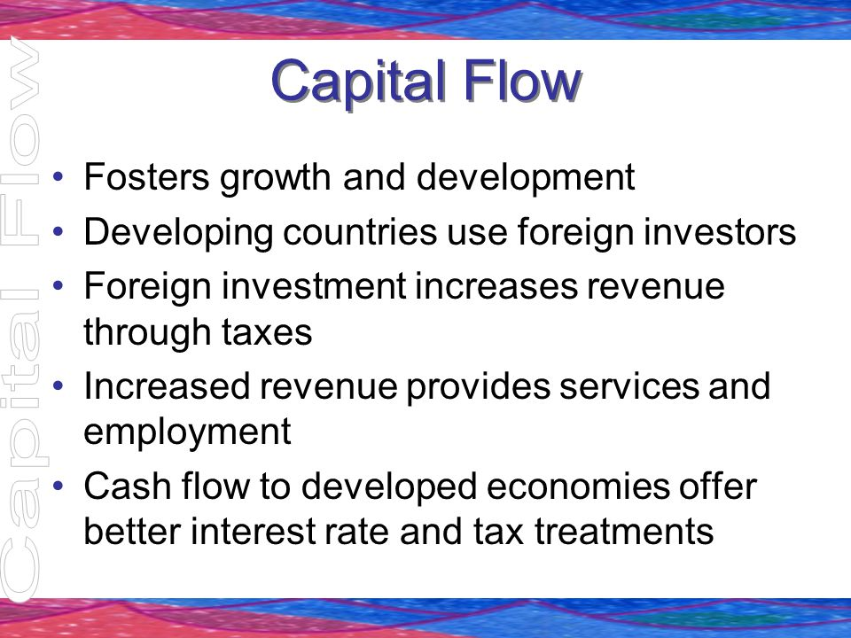 Capital Flow Fosters growth and development Developing countries use foreign investors Foreign investment increases revenue through taxes Increased re