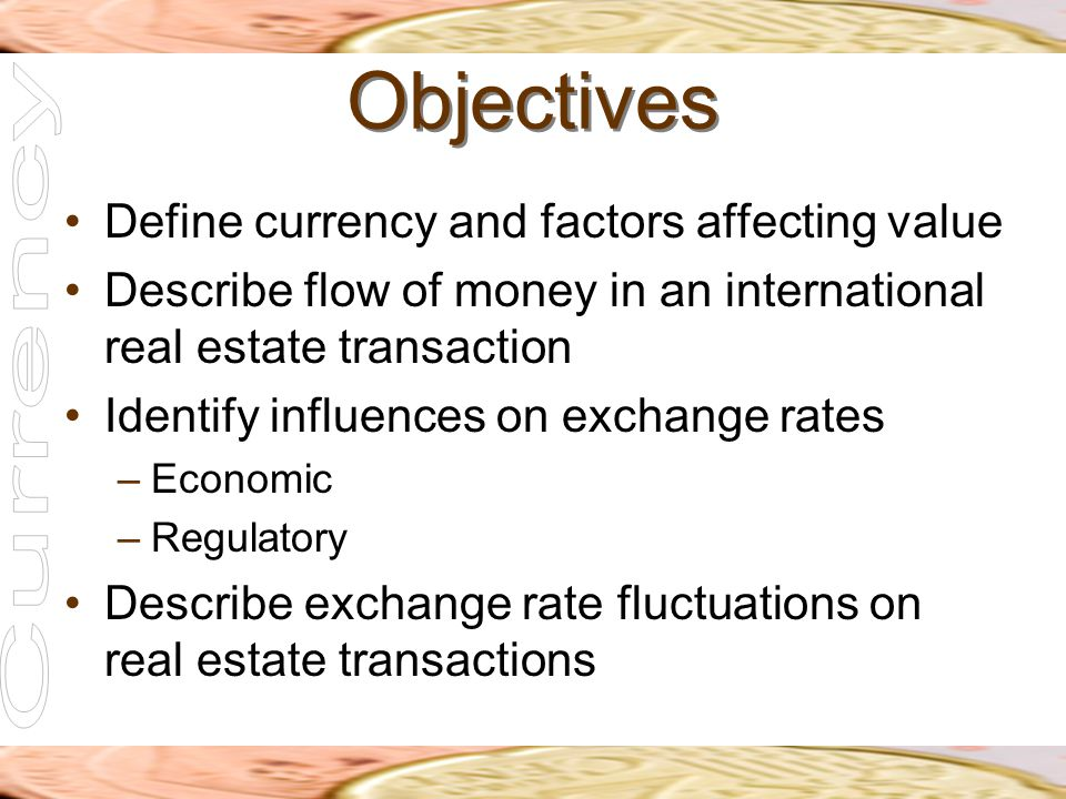 Objectives Define currency and factors affecting value Describe flow of money in an international real estate transaction Identify influences on excha