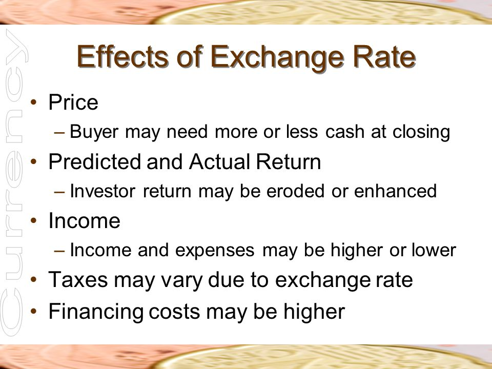 Effects of Exchange Rate Price –Buyer may need more or less cash at closing Predicted and Actual Return –Investor return may be eroded or enhanced Inc