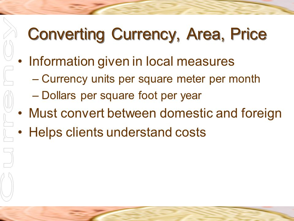 Converting Currency, Area, Price Information given in local measures –Currency units per square meter per month –Dollars per square foot per year Must