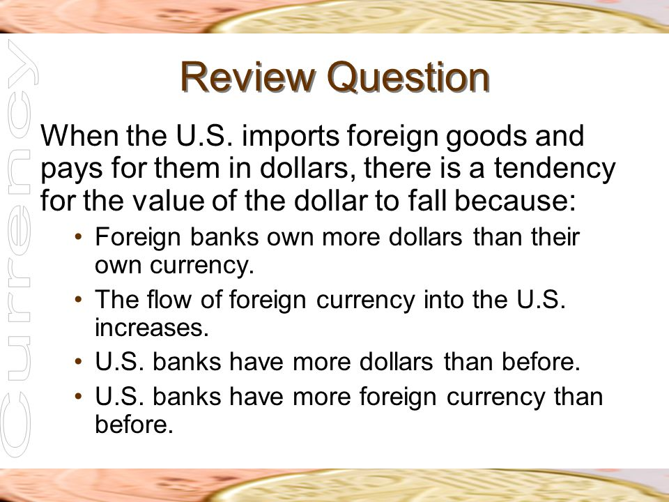 Review Question When the U.S. imports foreign goods and pays for them in dollars, there is a tendency for the value of the dollar to fall because: For
